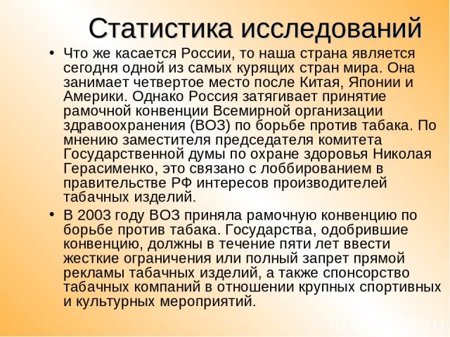 Статистика исследований Что же касается России, то наша страна является сегодня одной из самых курящих стран мира. Она занимает четвертое место после Китая, Японии и Америки. Однако Россия затягивает принятие рамочной конвенции Всемирной организации…