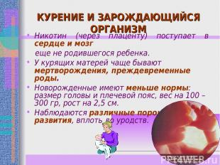 КУРЕНИЕ И ЗАРОЖДАЮЩИЙСЯ ОРГАНИЗМ Никотин (через плаценту) поступает в сердце и м