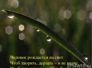 Человек рождается на свет Чтоб творить, дерзать – и не иначе Чтоб оставить в жиз