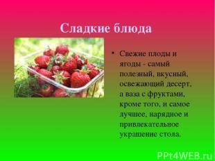 Сладкие блюда Свежие плоды и ягоды - самый полезный, вкусный, освежающий десерт,