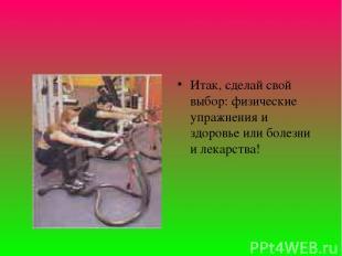 Итак, сделай свой выбор: физические упражнения и здоровье или болезни и лекарств