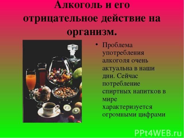 Алкоголь и его отрицательное действие на организм. Проблема употребления алкоголя очень актуальна в наши дни. Сейчас потребление спиртных напитков в мире характеризуется огромными цифрами