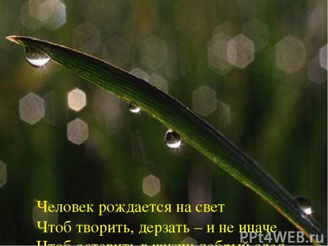 Человек рождается на свет Чтоб творить, дерзать – и не иначе Чтоб оставить в жизни добрый след И решить все трудные задачи. Человек рождается на свет Для чего? Ищите свой ответ.