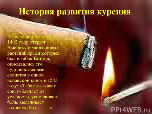 История развития курения. Христофор Колумб в 1492 году открыл Америку и много новых растений,среди которых был и табак.Вот как описывались его чудодейственные свойства в одной испанской книге в 1543 году: «Табак вызывает сон, избавляет от усталости,…