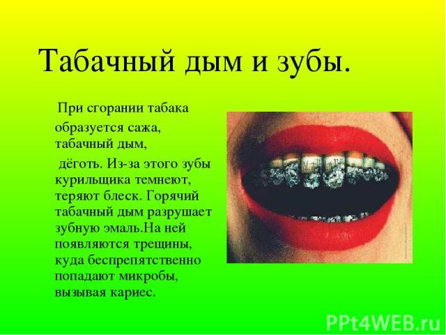 Табачный дым и зубы. При сгорании табака образуется сажа, табачный дым, дёготь. Из-за этого зубы курильщика темнеют, теряют блеск. Горячий табачный дым разрушает зубную эмаль.На ней появляются трещины, куда беспрепятственно попадают микробы, вызывая…