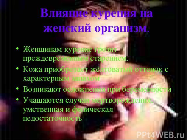 Влияние курения на женский организм. Женщинам курение грозит преждевременным старением. Кожа приобретает жёлтоватый оттенок с характерным запахом Возникают осложнения при беременности Учащаются случаи мёртворождения, умственная и физическая недостат…