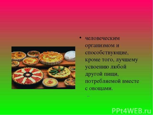 человеческим организмом и способствующие, кроме того, лучшему усвоению любой другой пищи, потребляемой вместе с овощами.