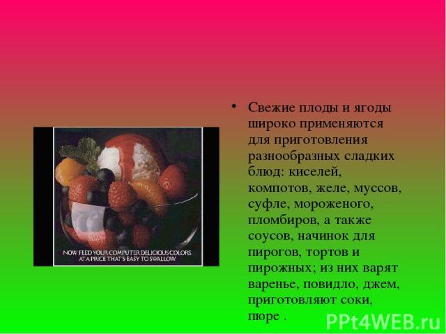 Свежие плоды и ягоды широко применяются для приготовления разнообразных сладких блюд: киселей, компотов, желе, муссов, суфле, мороженого, пломбиров, а также соусов, начинок для пирогов, тортов и пирожных; из них варят варенье, повидло, джем, пригото…