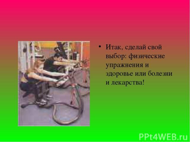 Итак, сделай свой выбор: физические упражнения и здоровье или болезни и лекарства!