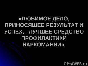«ЛЮБИМОЕ ДЕЛО, ПРИНОСЯЩЕЕ РЕЗУЛЬТАТ И УСПЕХ, - ЛУЧШЕЕ СРЕДСТВО ПРОФИЛАКТИКИ НАРК