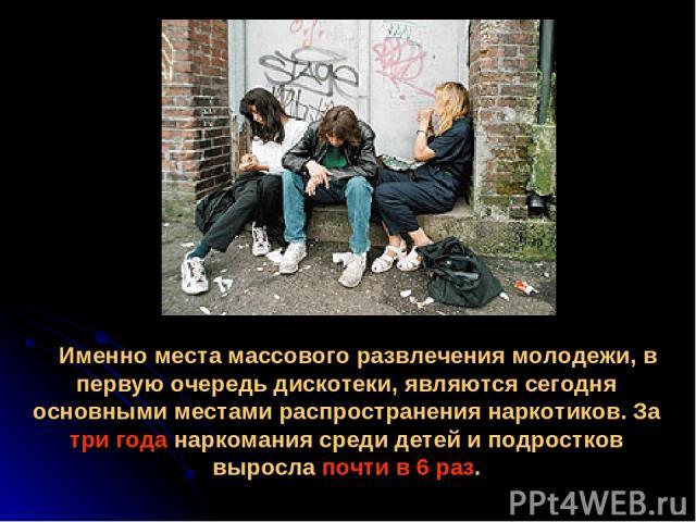 Именно места массового развлечения молодежи, в первую очередь дискотеки, являются сегодня основными местами распространения наркотиков. За три года наркомания среди детей и подростков выросла почти в 6 раз.