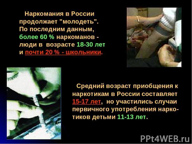 Средний возраст приобщения к наркотикам в России составляет 15-17 лет, но участились случаи первичного употребления нарко-тиков детьми 11-13 лет. Наркомания в России продолжает