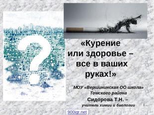 * «Курение или здоровье – все в ваших руках!» МОУ «Вершининская ОО школа» Томско