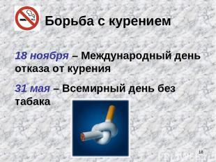 * Борьба с курением 18 ноября – Международный день отказа от курения 31 мая – Вс