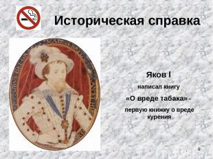 * Историческая справка Яков l написал книгу «О вреде табака» - первую книжку о в