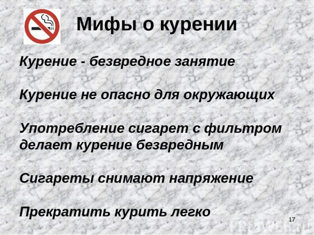 * Мифы о курении Курение - безвредное занятие Курение не опасно для окружающих Употребление сигарет с фильтром делает курение безвредным Сигареты снимают напряжение Прекратить курить легко