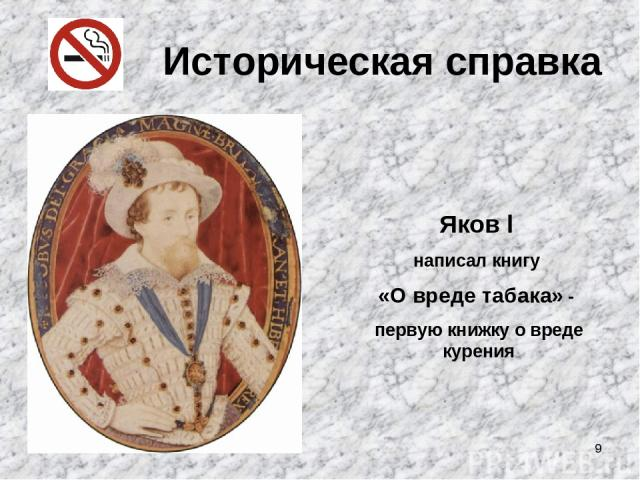 * Историческая справка Яков l написал книгу «О вреде табака» - первую книжку о вреде курения