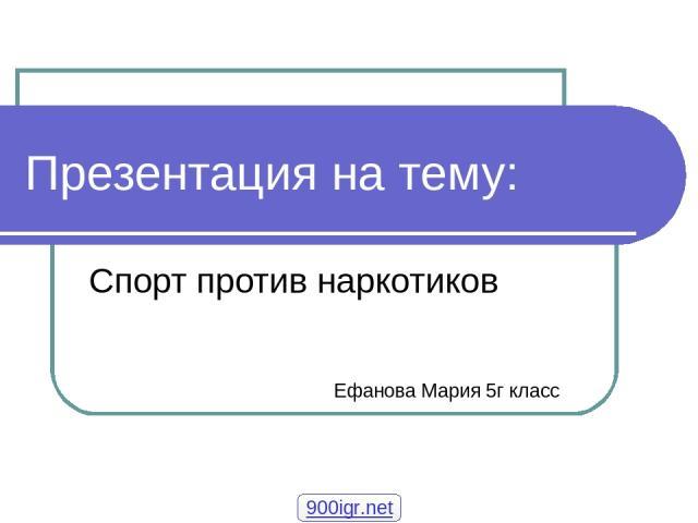 Презентация на тему: Спорт против наркотиков Ефанова Мария 5г класс 900igr.net
