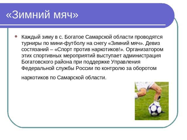 «Зимний мяч» Каждый зиму в с. Богатое Самарской области проводятся турниры по мини-футболу на снегу «Зимний мяч». Девиз состязаний – «Спорт против наркотиков!». Организатором этих спортивных мероприятий выступает администрация Богатовского района пр…