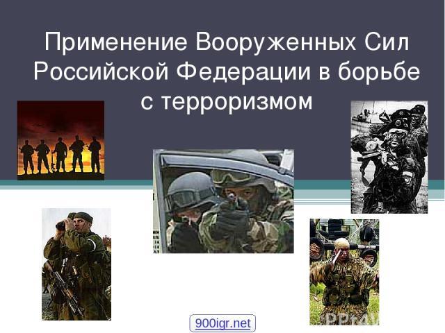 Применение Вооруженных Сил Российской Федерации в борьбе с терроризмом 900igr.net