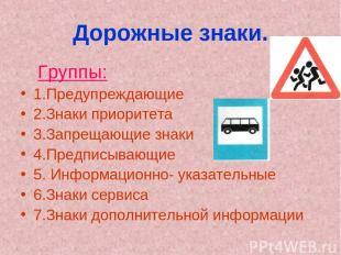Дорожные знаки. Группы: 1.Предупреждающие 2.Знаки приоритета 3.Запрещающие знаки