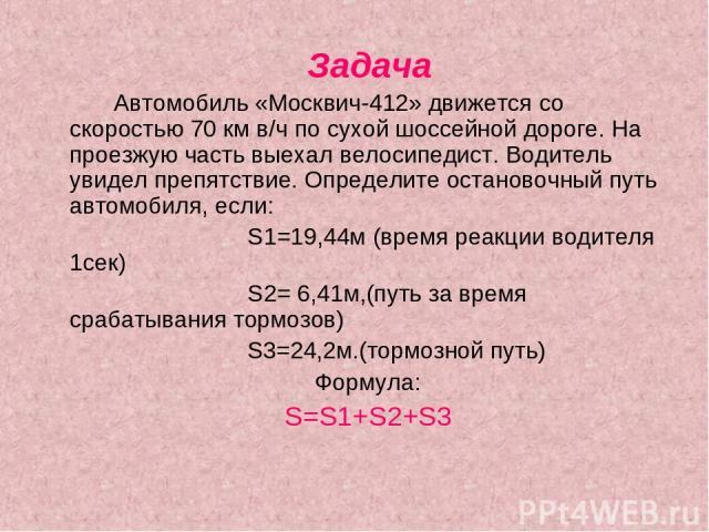 Задача Автомобиль «Москвич-412» движется со скоростью 70 км в/ч по сухой шоссейной дороге. На проезжую часть выехал велосипедист. Водитель увидел препятствие. Определите остановочный путь автомобиля, если: S1=19,44м (время реакции водителя 1сек) S2=…