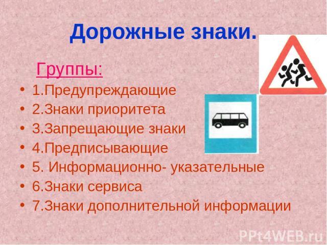 Дорожные знаки. Группы: 1.Предупреждающие 2.Знаки приоритета 3.Запрещающие знаки 4.Предписывающие 5. Информационно- указательные 6.Знаки сервиса 7.Знаки дополнительной информации