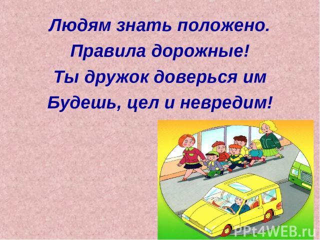 Людям знать положено. Правила дорожные! Ты дружок доверься им Будешь, цел и невредим!