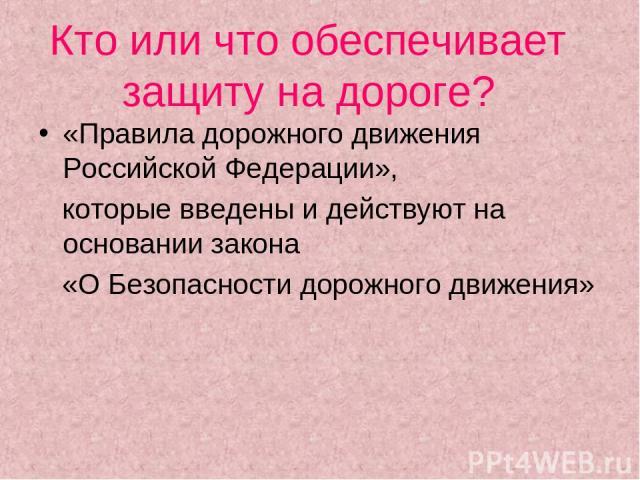 Кто или что обеспечивает защиту на дороге? «Правила дорожного движения Российской Федерации», которые введены и действуют на основании закона «О Безопасности дорожного движения»