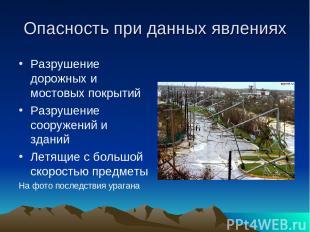 Опасность при данных явлениях Разрушение дорожных и мостовых покрытий Разрушение
