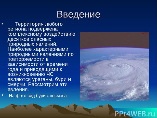 Введение Территория любого региона подвержена комплексному воздействию десятков опасных природных явлений. Наиболее характерными природными явлениями по повторяемости в зависимости от времени года и приводящими к возникновению ЧС являются ураганы, б…