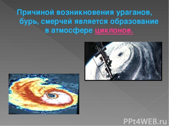 Причиной возникновения ураганов, бурь, смерчей является образование в атмосфере циклонов.