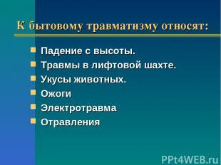 К бытовому травматизму относят: Падение с высоты. Травмы в лифтовой шахте. Ук
