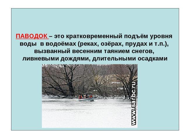 ПАВОДОК – это кратковременный подъём уровня воды в водоёмах (реках, озёрах, прудах и т.п.), вызванный весенним таянием снегов, ливневыми дождями, длительными осадками