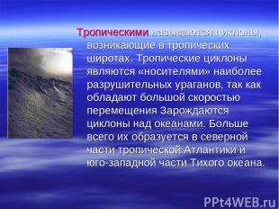 Тропическими называются циклоны, возникающие в тропических широтах. Тропические