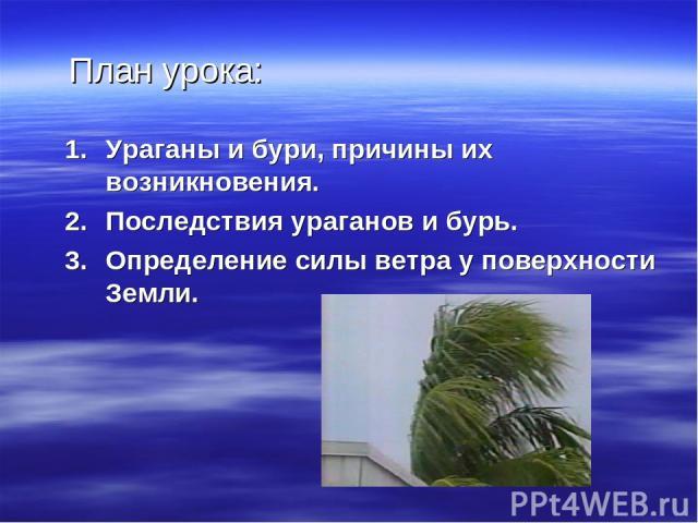 План урока: Ураганы и бури, причины их возникновения. Последствия ураганов и бурь. Определение силы ветра у поверхности Земли.