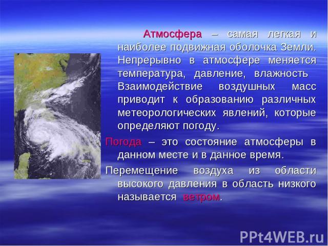 Атмосфера – самая легкая и наиболее подвижная оболочка Земли. Непрерывно в атмосфере меняется температура, давление, влажность Взаимодействие воздушных масс приводит к образованию различных метеорологических явлений, которые определяют погоду. Погод…