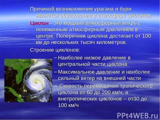 Причиной возникновения урагана и бури является образование в атмосфере циклонов. Циклон – это мощный атмосферный вихрь с пониженным атмосферным давлением в центре. Поперечник циклона достигает от 100 км до нескольких тысяч километров. Строение цикло…