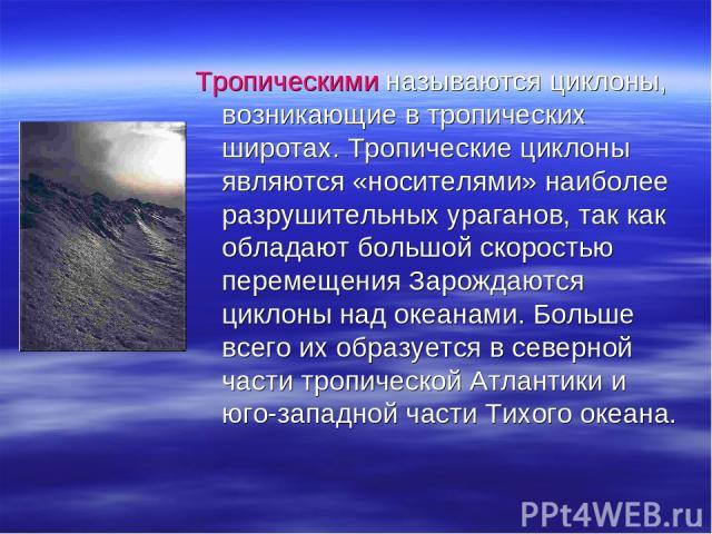 Тропическими называются циклоны, возникающие в тропических широтах. Тропические циклоны являются «носителями» наиболее разрушительных ураганов, так как обладают большой скоростью перемещения Зарождаются циклоны над океанами. Больше всего их образует…
