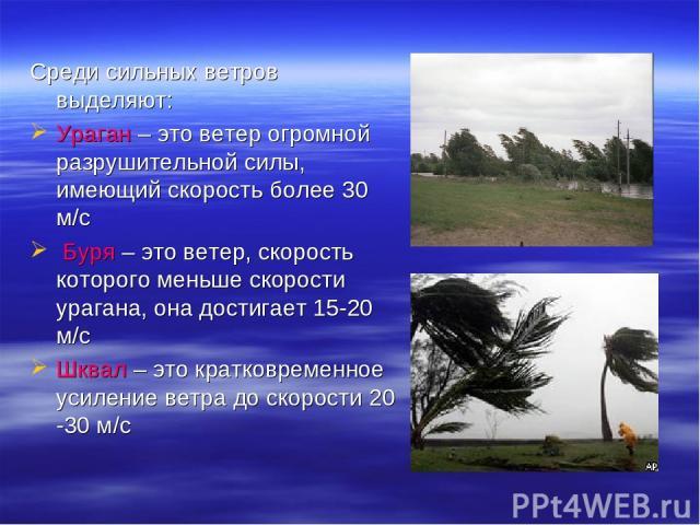 Среди сильных ветров выделяют: Ураган – это ветер огромной разрушительной силы, имеющий скорость более 30 м/с Буря – это ветер, скорость которого меньше скорости урагана, она достигает 15-20 м/с Шквал – это кратковременное усиление ветра до скорости…