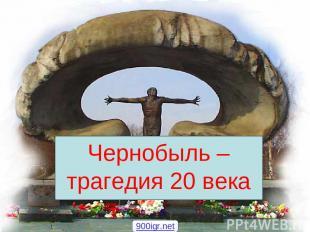 Чернобыль – трагедия 20 века 900igr.net
