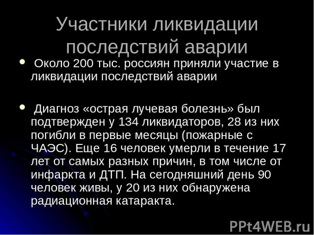 Участники ликвидации последствий аварии Около 200 тыс. россиян приняли участие в ликвидации последствий аварии Диагноз «острая лучевая болезнь» был подтвержден у 134 ликвидаторов, 28 из них погибли в первые месяцы (пожарные с ЧАЭС). Еще 16 человек у…