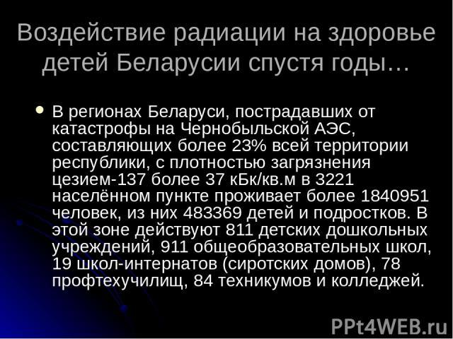 Воздействие радиации на здоровье детей Беларусии спустя годы… В регионах Беларуси, пострадавших от катастрофы на Чернобыльской АЭС, составляющих более 23% всей территории республики, с плотностью загрязнения цезием-137 более 37 кБк/кв.м в 3221 насел…
