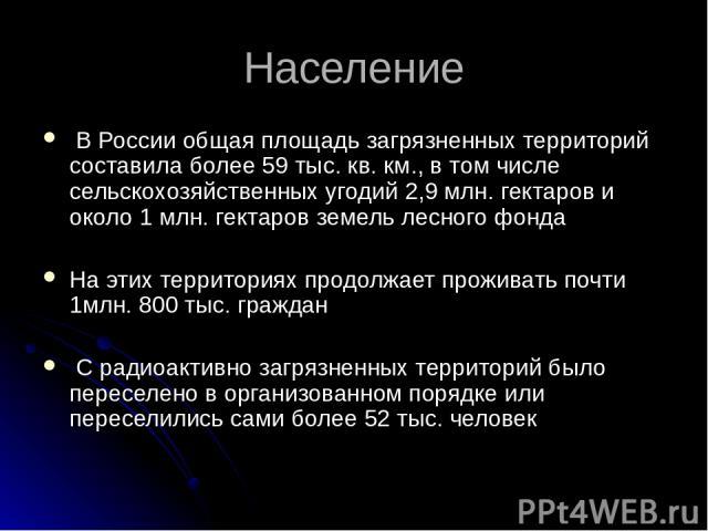 Население В России общая площадь загрязненных территорий составила более 59 тыс. кв. км., в том числе сельскохозяйственных угодий 2,9 млн. гектаров и около 1 млн. гектаров земель лесного фонда На этих территориях продолжает проживать почти 1млн. 800…