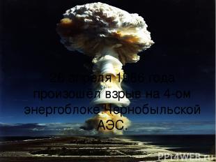 26 апреля 1986 года произошёл взрыв на 4-ом энергоблоке Чернобыльской АЭС.