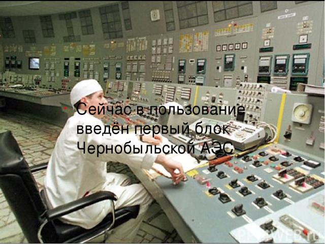 Сейчас в пользование введён первый блок Чернобыльской АЭС