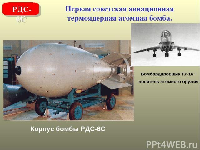 Первая советская авиационная термоядерная атомная бомба. РДС-6С Корпус бомбы РДС-6С Бомбардировщик ТУ-16 – носитель атомного оружия