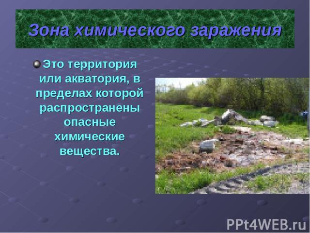 Зона химического заражения Это территория или акватория, в пределах которой распространены опасные химические вещества.
