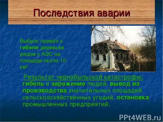 Последствия аварии Выброс привёл к гибели деревьев рядом с АЭС на площади около 10 км². Результат чернобыльской катастрофы: гибель и заражение людей, вывод из производства значительных площадей сельскохозяйственных угодий, остановка промышленных пре…
