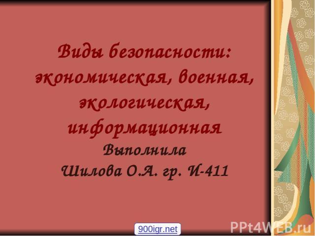Виды безопасности: экономическая, военная, экологическая, информационная Выполнила Шилова О.А. гр. И-411 900igr.net